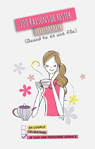100 raisons de rester célibataire: (Quand tu es une fille) par Vive le Célibat