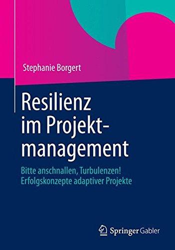 Resilienz im Projektmanagement: Bitte Anschnallen, Turbulenzen! Erfolgskonzepte Adaptiver Projekte (German Edition)