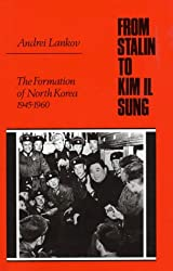 From Stalin to Kim Il Song: The Formation of North Korea, 1945-1960