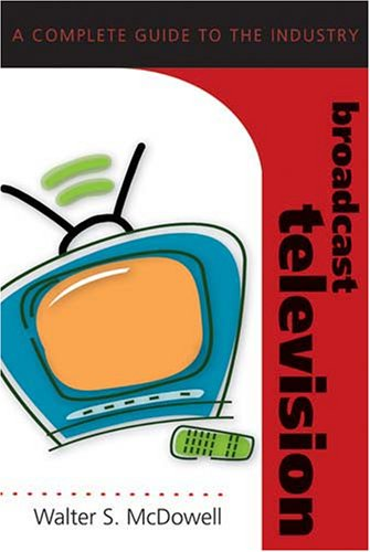 Broadcast Television: A Complete Guide to the Industry (Media Industries, Band 1)