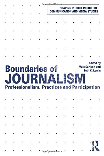Boundaries of Journalism: Professionalism, Practices and Participation (Shaping Inquiry in Culture, Communication and Media Studies)