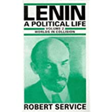Lenin: A Political Life: Volume 2: Worlds in Collision: Worlds in Collision v. 2