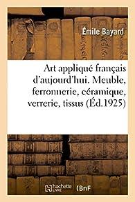 Art appliqué français d'aujourd'hui. Meuble, ferronnerie, céramique, verrerie, tissus: Ouvrage illustré de 213 gravures par Émile Bayard