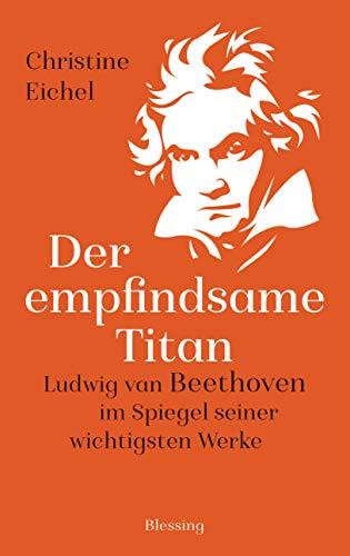 Der empfindsame Titan: Ludwig van Beethoven im Spiegel seiner wichtigsten Werke