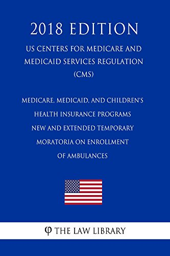 Medicare, Medicaid, and Children\'s Health Insurance Programs - New and Extended Temporary Moratoria on Enrollment of Ambulances (US Centers for Medicare ... Regulation) (CMS) (2018 E (English Edition)
