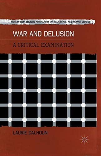 War and Delusion: A Critical Examination (Twenty-first Century Perspectives on War, Peace, and Human Conflict)