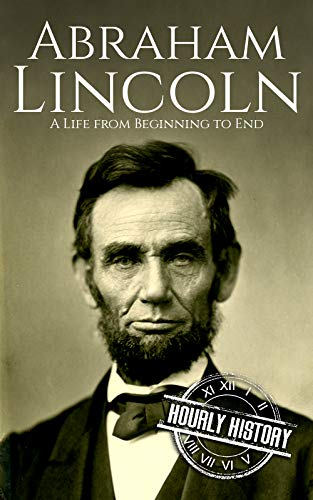 Abraham Lincoln: A Life from Beginning to End (Biographies of US Presidents Book 16) (English Edition)