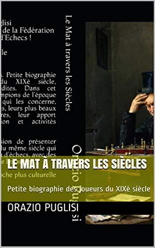 Le Mat à travers les Siècles: Petite biographie des joueurs du XIXè siècle par [Puglisi, Orazio]