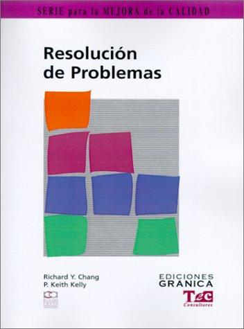 Resolucion de Problemas: Guia Practica Para Resolver Problemas Paso A Paso (Mejora De La Calidad) por Richard Y. Chang