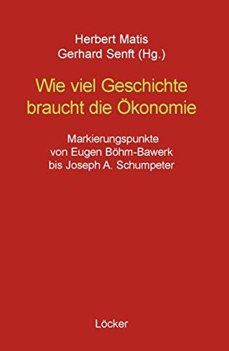 Wie viel Geschichte braucht die Ökonomie: Markierungspunkte von Eugen Böhm-Bawerk bis Joseph A. Schumpeter
