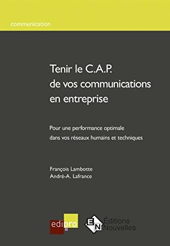 Tenir le C.A.P. de vos communications en entreprise: Un modèle pratique d'analyse et d'intervention sur les réseaux de communication d'entreprise (HORS COLLECTION)