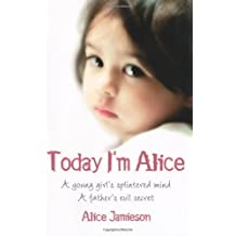 Today I'm Alice: A young girl's splintered mind, a father's evil secret by Jamieson, Alice 1st (first) Edition (2009)