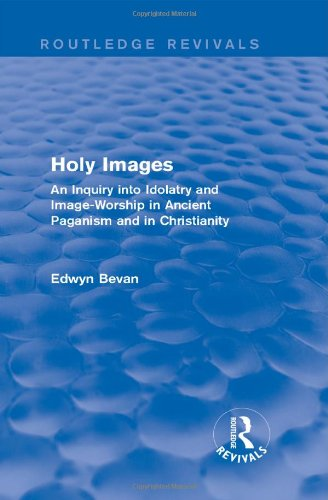 Holy Images (Routledge Revivals): An Inquiry into Idolatry and Image-Worship in Ancient Paganism and in Christianity