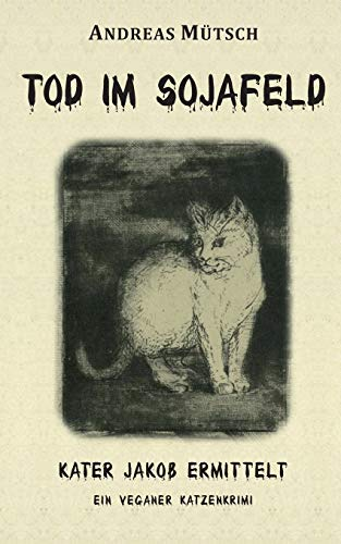 Tod im Sojafeld: Ein veganer Katzenkrimi (Kater Jakob ermittelt)
