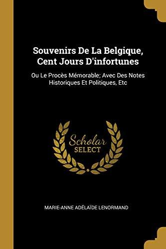 Souvenirs de la Belgique, Cent Jours d'Infortunes: Ou Le Procès Mémorable; Avec Des Notes Historiques Et Politiques, Etc