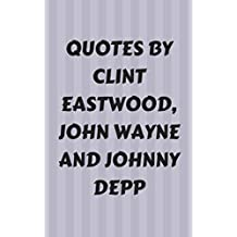 Quotes By Clint Eastwood, John Wayne And Johnny Depp: Fascinating Quotes By The Three Legendary American Actors Clint Eastwood, John Wayne And Johnny Depp