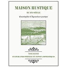 MAISON RUSTIQUE DU XIXe SIÈCLE - TOME 2 - Culture Industrielle et Animaux Domestiques: Encyclopédie d'Agriculture Pratique