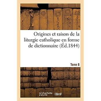 Origines et raison de la liturgie catholique en forme de dictionnaire. Tome 8: , suivies de la Liturgie arménienne