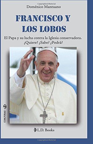 Francisco y los lobos: El Papa y su lucha contra la Iglesia conservadora. Quiere? Sabe? Podra?