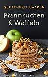 Glutenfrei Backen: Pfannkuchen & Waffeln