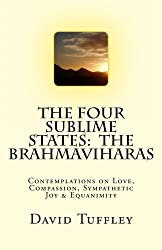 The Four Sublime States: The Brahmaviharas: Contemplations on Love, Compassion, Sympathetic Joy and Equanimity