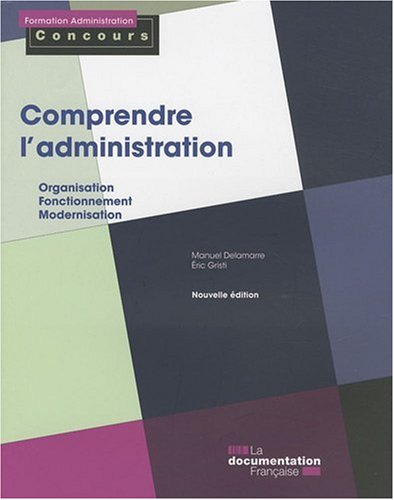 Comprendre l'administration : Organisation, fonctionnement, modernisation par Manuel Delamarre, Éric Gristi