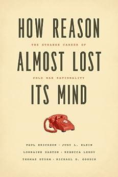 How Reason Almost Lost Its Mind: The Strange Career of Cold War Rationality von [Erickson, Paul, Klein, Judy L., Daston, Lorraine, Lemov, Rebecca, Sturm, Thomas, Gordin, Michael D.]