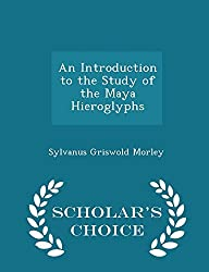 An Introduction to the Study of the Maya Hieroglyphs - Scholar's Choice Edition by Sylvanus Griswold Morley (2015-02-08)