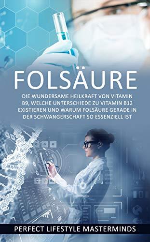 Folsäure: Die wundersame Heilkraft von Vitamin B9, welche Unterschiede zu Vitamin B12 existieren und warum Folsäure gerade in der Schwangerschaft so essenziell ist