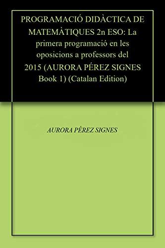 PROGRAMACIÓ DIDÀCTICA DE MATEMÀTIQUES 2n ESO: La primera programació en les oposicions a professors del 2015 (AURORA PÉREZ SIGNES Book 1) (Catalan Edition) por AURORA PÉREZ SIGNES