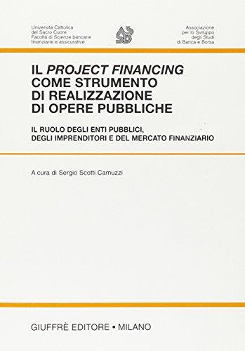 Il project financing come strumento di realizzazione di opere pubbliche. Il ruolo degli enti pubblici, degli imprenditori e del mercato finanziario. Atti