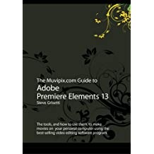 The Muvipix.com Guide to Adobe Premiere Elements 13: The tools, and how to use them, to make movies on your personal computer using the best-selling video editing software program. by Steve Grisetti (2014-09-12)