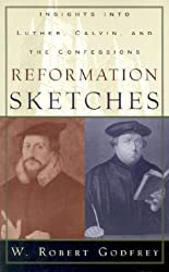 Reformation Sketches, Insights into Luther, Calvin, and the Confession