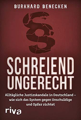 Schreiend ungerecht: Alltägliche Justizskandale in Deutschland - wie sich das System gegen Unschuldige und Opfer richtet