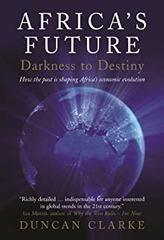 Africa's Future: Darkness to Destiny: How the past is shaping Africa's economic evolution by [Clarke, Duncan]