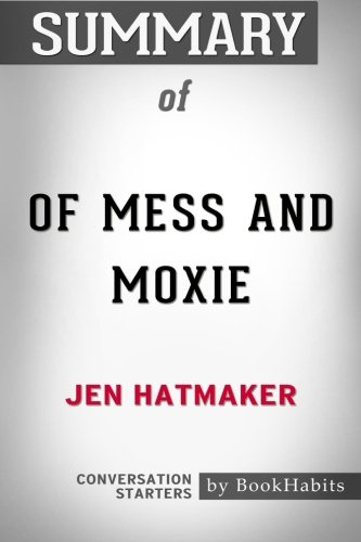 Summary of Of Mess and Moxie: Wrangling Delight Out of This Wild and Glorious Life by Jen Hatmaker   Conversation Starters