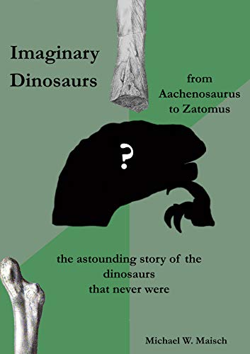 Imaginary dinosaurs: from Aachenosaurus to Zatomus - the astounding story of the dinosaurs that never were (English Edition)