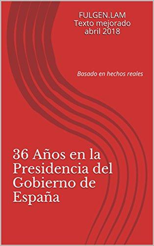 36 Años en la Presidencia del Gobierno de España: Basado en hechos reales por FULGEN.LAM Texto mejorado abril 2018