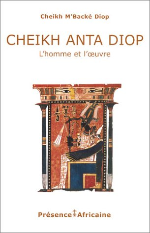 Cheikh Anta Diop : L'Homme et l'Oeuvre