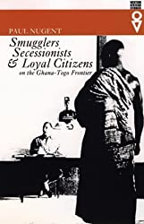 Smugglers, Secessionists and Loyal Citizens on the Ghana-Togo Frontier: The Lie of the Borderlands Since 1914 (Western African Studies)
