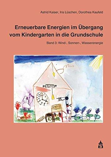 Erneuerbare Energien im Übergang vom Kindergarten in die Grundschule 3: Band 3: Wind-, Sonnen-, Wasserenergie