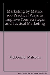 Marketing by Matrix: 100 Practical Ways to Improve Your Strategic and Tactical Marketing by Malcolm McDonald (1993-03-03)