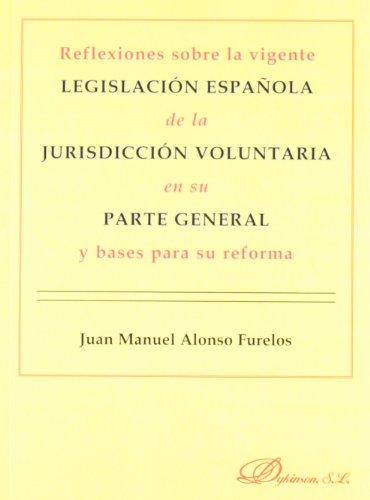 Reflexiones sobre la vigente legislación española de la jurisdicción voluntaria en su parte general y bases para su reforma por Juan Manuel Alonso Furelos
