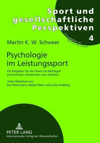 Psychologie im Leistungssport: Ein Ratgeber für die Praxis mit Beiträgen prominenter Athletinnen und Athleten- Unter Mitarbeit von Eva Petermann, ... und gesellschaftliche Perspektiven, Band 4)