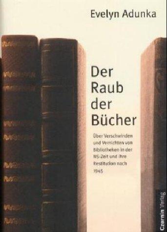 Der Raub der Bücher. Über Verschwinden und Vernichten von Bibliotheken in der NS-Zeit und ihre Restitution nach 1945
