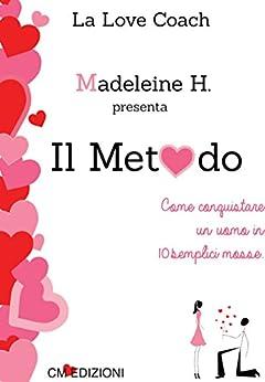 Il Metodo: Come conquistare un uomo in 10 semplici mosse di [H., Madeleine]
