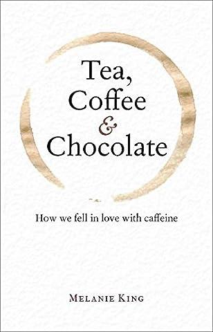Tea, Coffee & Chocolate: How We Fell in Love with Caffeine by Melanie King (2015-12-15)