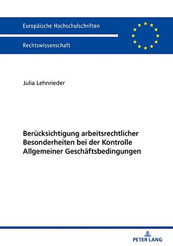 Berücksichtigung arbeitsrechtlicher Besonderheiten bei der Kontrolle Allgemeiner Geschäftsbedingungen (Europäische Hochschulschriften Recht, Band 6050)