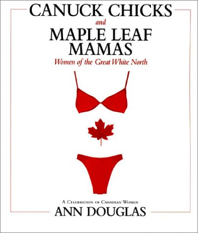 Canuck Chicks and Maple Leaf Mamas: Women of the Great White North--A Celebration of Canadian Women