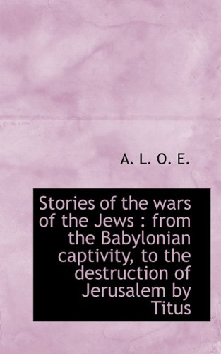 Stories of the wars of the Jews: from the Babylonian captivity, to the destruction of Jerusalem by